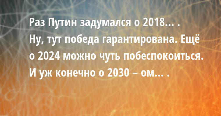 Раз Путин задумался о 2018… .     - Ну, тут победа гарантирована. Ещё о 2024 можно чуть побеспокоиться. И уж конечно о 2030 – ом… .
