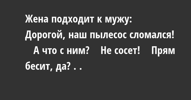 Жена подходит к мужу:    — Дорогой, наш пылесос сломался!    — А что с ним?    — Не сосет!    — Прям бесит, да? . .