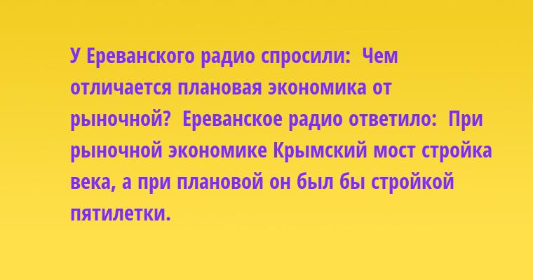 У Ереванского радио спросили:  - Чем отличается плановая экономика от рыночной?  Ереванское радио ответило:  - При рыночной экономике Крымский мост - стройка века, а при плановой он был бы стройкой пятилетки.