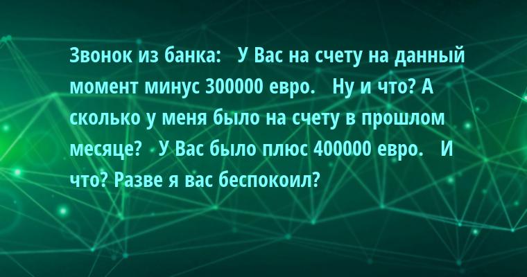 Звонок из банка:   — У Вас на счету на данный момент минус 300000 евро.   — Ну и что? А сколько у меня было на счету в прошлом месяце?   — У Вас было плюс 400000 евро.   — И что? Разве я вас беспокоил?