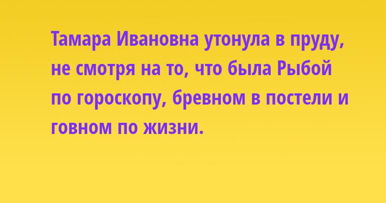 Тамара Ивановна утонула в пруду, не смотря на то, что была Рыбой по гороскопу, бревном в постели и говном по жизни.