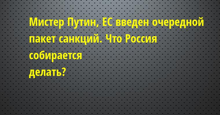 —  Мистер Путин, ЕС введен очередной пакет санкций. Что Россия cобирается делать?    —  Ждать.    —  Но чего ждать, мистер Путин?    —  Холодов...