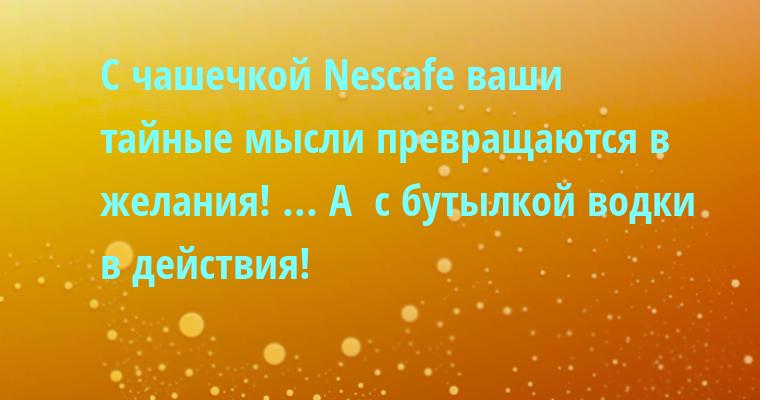 С чашечкой Nеsсаfе ваши тайные мысли превращаются в желания! ... А  с бутылкой водки — в действия!