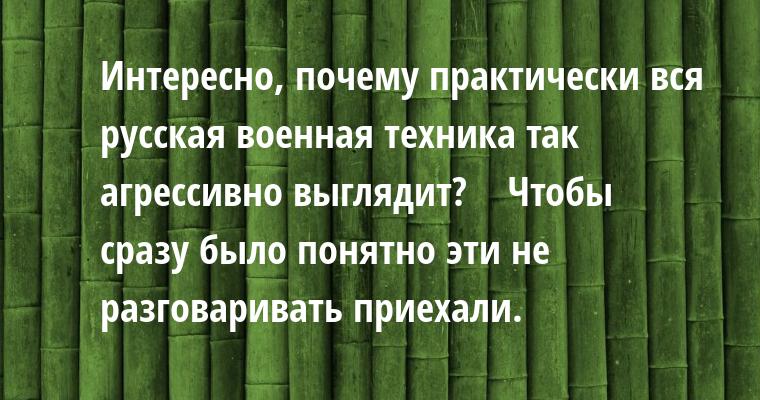 —  Интересно, почему практически вся русская военная техника так агрессивно выглядит?    — Чтобы сразу было понятно — эти не разговаривать приехали.