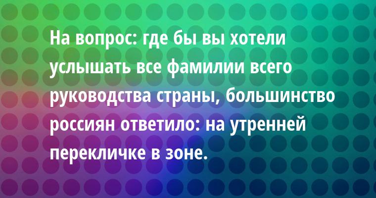 На вопрос: где бы вы хотели услышать все фамилии всего руководства страны, - большинство россиян ответило: на утренней перекличке в зоне.