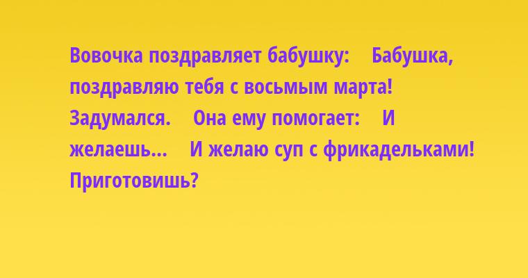 Вовочка поздравляет бабушку:    — Бабушка, поздравляю тебя с восьмым марта!    Задумался.    Она ему помогает:    — И желаешь...    — И желаю суп с фрикадельками! Приготовишь?