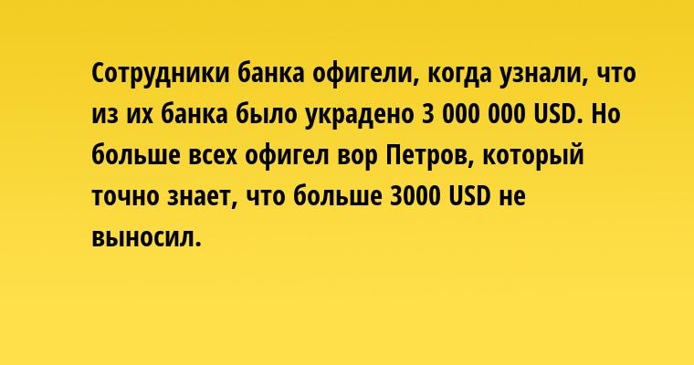 Сотрудники банка офигели, когда узнали, что из их банка было украдено 3 000 000 USD. Но больше всех офигел вор Петров, который точно знает, что больше 3000 USD не выносил.
