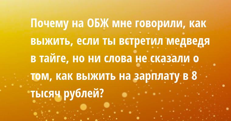 Почему на ОБЖ мне говорили, как выжить, если ты встретил медведя в тайге, но ни слова не сказали о том, как выжить на зарплату в 8 тысяч рублей?