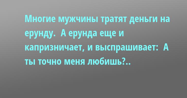 Многие мужчины тратят деньги на ерунду.  А ерунда еще и капризничает, и выспрашивает:  — А ты точно меня любишь?..