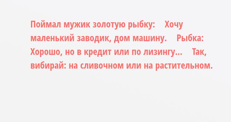 Поймал мужик золотую рыбку:    — Хочу маленький заводик, дом машину.    Рыбка:    — Хорошо, но в кредит или по лизингу...    — Так, вибирай: на сливочном или на растительном.