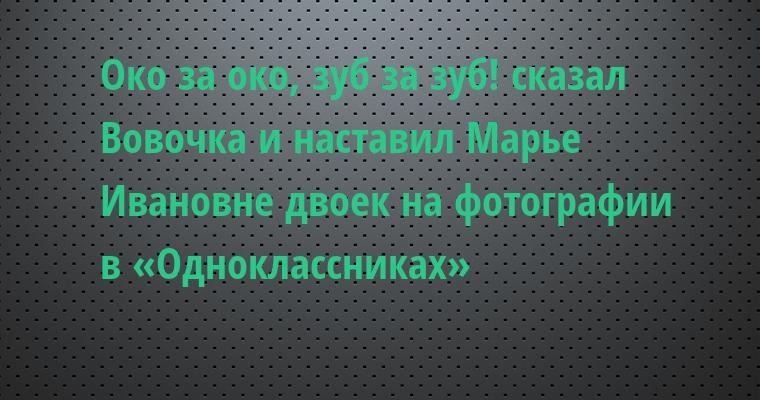 —  Око за око, зуб за зуб! — сказал Вовочка и наставил Марье Ивановне двоек на фотографии в «Одноклассниках»