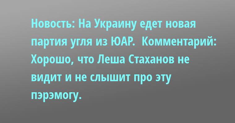 Новость: На Украину едет новая партия угля из ЮАР.  Комментарий: Хорошо, что Леша Стаханов не видит и не слышит про эту пэрэмогу.