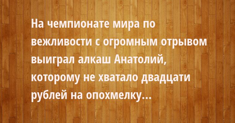 На чемпионате мира по вежливости с огромным отрывом выиграл алкаш Анатолий, которому не хватало двадцати рублей на опохмелку...