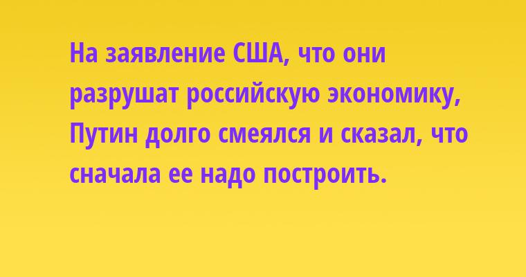 На заявление США, что они разрушат российскую экономику, Путин долго смеялся и сказал, что сначала ее надо построить.