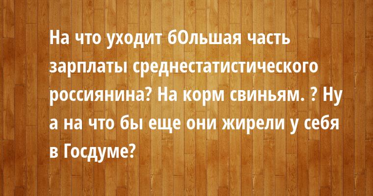 — На что уходит бОльшая часть зарплаты среднестатистического россиянина? — На корм свиньям. — ? — Ну а на что бы еще они жирели у себя в Госдуме?