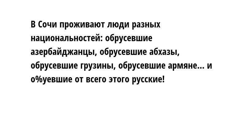 В Сочи проживают люди разных национальностей: обрусевшие азербайджанцы, обрусевшие абхазы, обрусевшие грузины, обрусевшие армяне... и о%уевшие от всего этого русские!