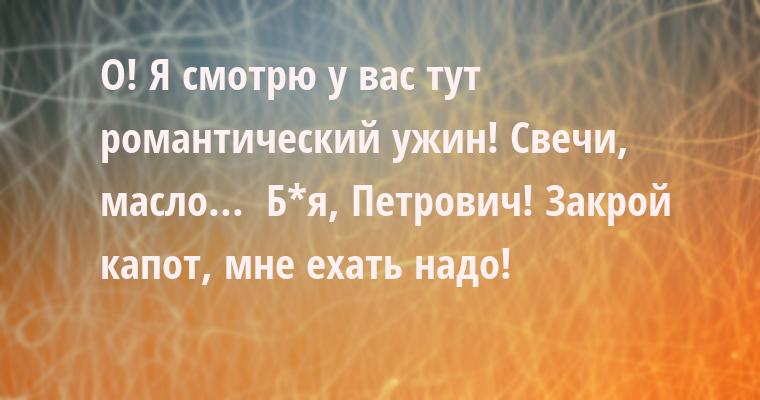 — О! Я смотрю у вас тут романтический ужин! Свечи, масло...  — Б*я, Петрович! Закрой капот, мне ехать надо!
