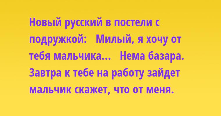 Новый русский в постели с подружкой:   - Милый, я хочу от тебя мальчика...   - Нема базара. Завтра к тебе на работу зайдет мальчик - скажет, что от меня.