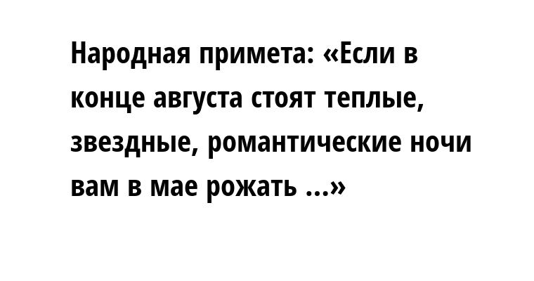Народная примета: «Если в конце августа стоят теплые, звездные, романтические ночи — вам в мае рожать …»