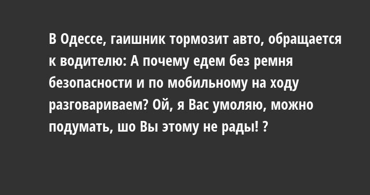 В Одессе, гаишник тормозит авто, обращается к водителю: — А почему едем без ремня безопасности и по мобильному на ходу разговариваем? — Ой, я Вас умоляю, можно подумать, шо Вы этому не рады! ?