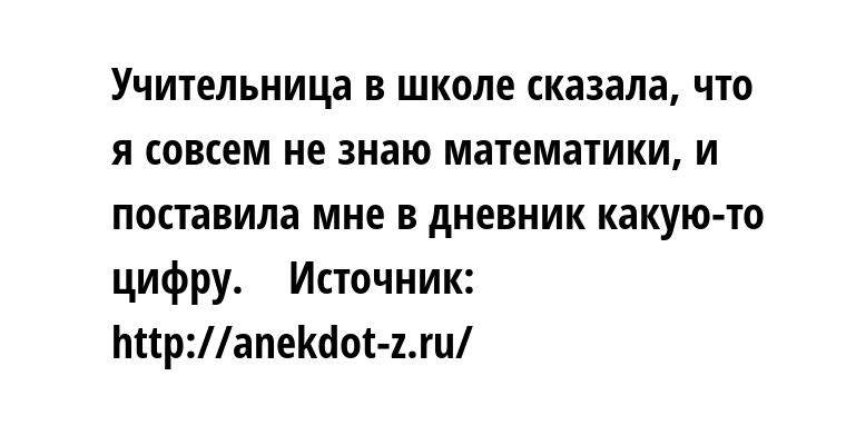 - Учительница в школе сказала, что я совсем не знаю математики, и поставила мне в дневник какую-то цифру.    Источник: http://anekdot-z.ru/