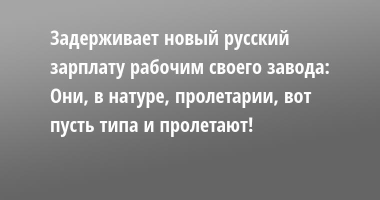 Задерживает новый русский зарплату рабочим своего завода:  - Они, в натуре, пролетарии, вот пусть типа и пролетают!