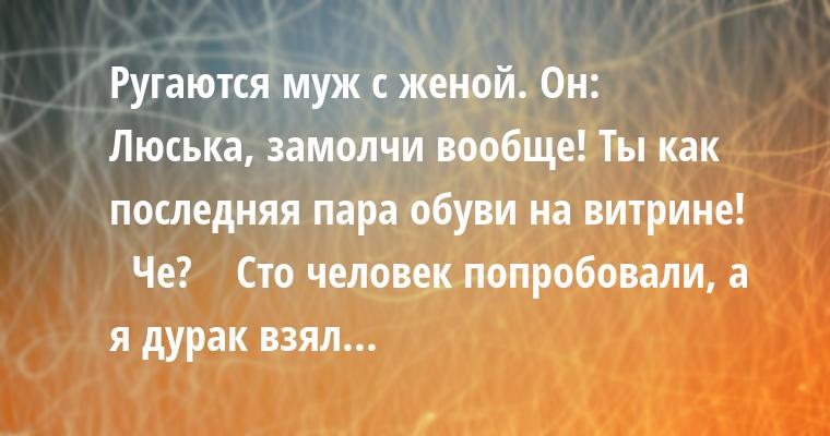 Ругаются муж с женой. Он:    — Люська, замолчи вообще! Ты как последняя пара обуви на витрине!    — Че?    — Сто человек попробовали, а я дурак взял...