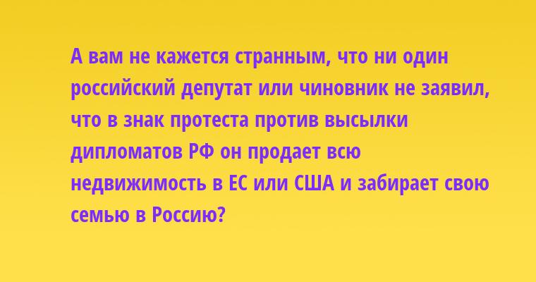 А вам не кажется странным, что ни один российский депутат или чиновник не заявил, что в знак протеста против высылки дипломатов РФ он продает всю недвижимость в ЕС или США и забирает свою семью в Россию?