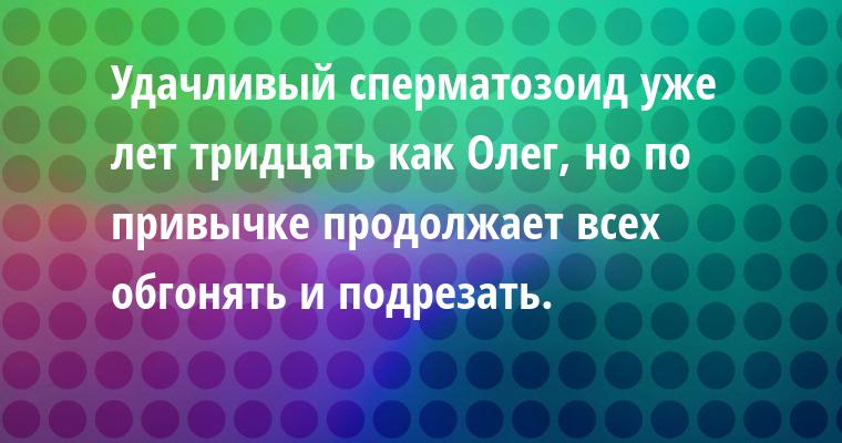 Удачливый сперматозоид уже лет тридцать как Олег, но по привычке продолжает всех обгонять и подрезать.