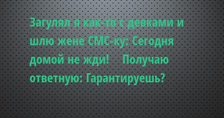 Загулял я как-то с девками и шлю жене СМС-ку: — Сегодня домой не жди!    Получаю ответную: — Гарантируешь?