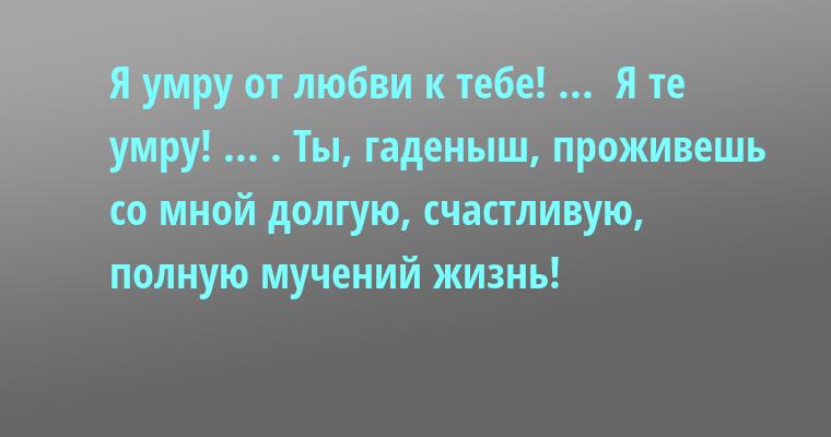 —  Я умру от любви к тебе! ... —  Я те умру! ... . Ты, гаденыш, проживешь со мной долгую, счастливую, полную мучений жизнь!