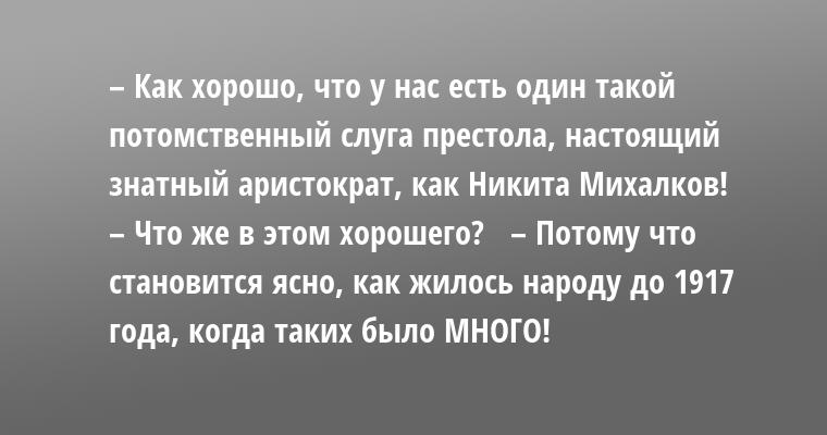 – Как хорошо, что у нас есть один такой потомственный слуга престола, настоящий знатный аристократ, как Никита Михалков!   – Что же в этом хорошего?   – Потому что становится ясно, как жилось народу до 1917 года, когда таких было МНОГО!