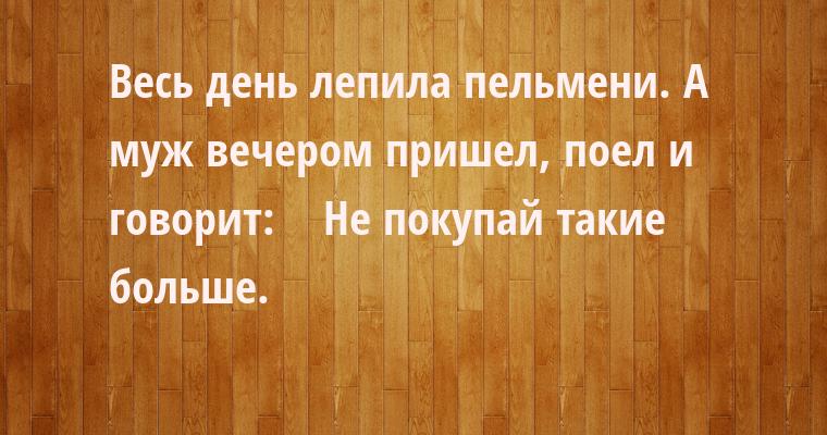 Весь день лепила пельмени. А муж вечером пришел, поел и говорит:    — Не покупай такие больше.