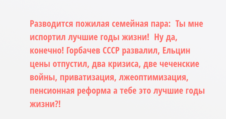 Разводится пожилая семейная пара:  - Ты мне испортил лучшие годы жизни!  - Ну да, конечно! Горбачев СССР развалил, Ельцин цены отпустил, два кризиса, две чеченские войны, приватизация, лжеоптимизация, пенсионная реформа - а тебе это лучшие годы жизни?!