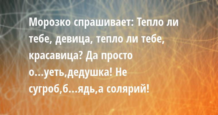 Морозко спрашивает: — Тепло ли тебе, девица, тепло ли тебе, красавица? — Да просто о...уеть,дедушка! Не сугроб,б...ядь,а солярий!