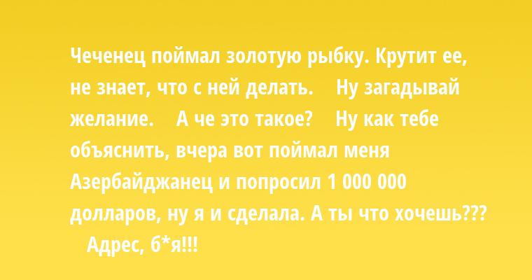 Чеченец поймал золотую рыбку. Крутит ее, не знает, что с ней делать.    — Ну загадывай желание.    — А че это такое?    — Ну как тебе объяснить, вчера вот поймал меня Азербайджанец и попросил 1 000 000 долларов, ну я и сделала. А ты что хочешь???    — Адрес, б*я!!!