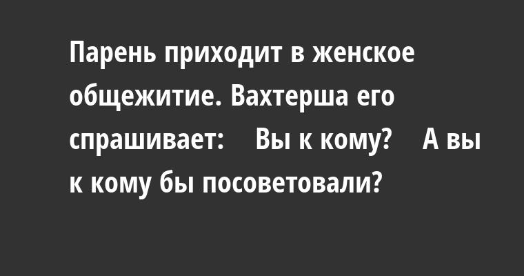 — Парень приходит в женское общежитие. Вахтерша его спрашивает:    — Вы к кому?    — А вы к кому бы посоветовали?