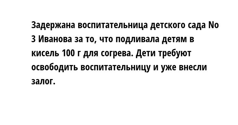 Задержана воспитательница детского сада Nо 3 Иванова за то, что подливала детям в кисель 100 г для согрева. Дети требуют освободить воспитательницу и уже внесли залог.
