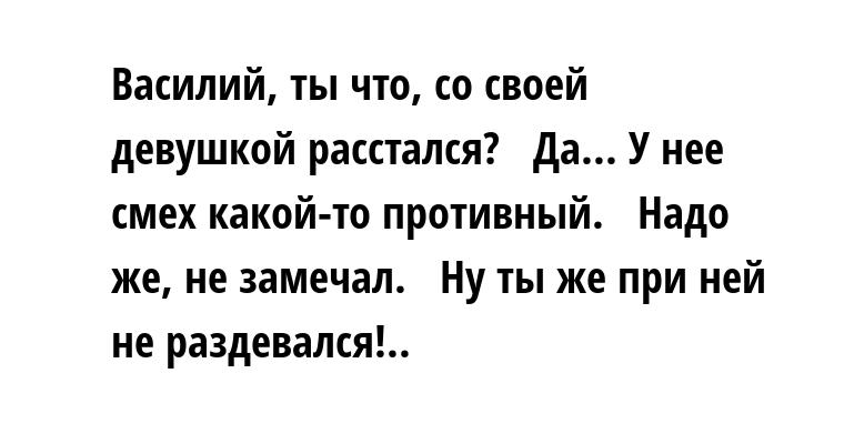 - Василий, ты что, со своей девушкой расстался?   - Да... У нее смех какой-то противный.   - Надо же, не замечал.   - Ну ты же при ней не раздевался!..