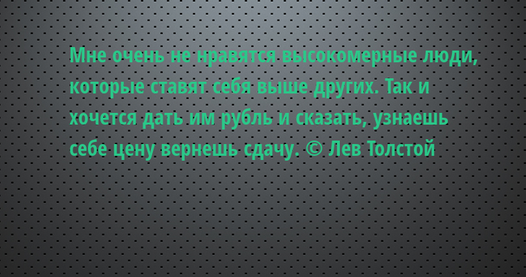 Мне очень не нравятся высокомерные люди, которые ставят себя выше других. Так и хочется дать им рубль и сказать, узнаешь себе цену — вернешь сдачу. © Лев Толстой
