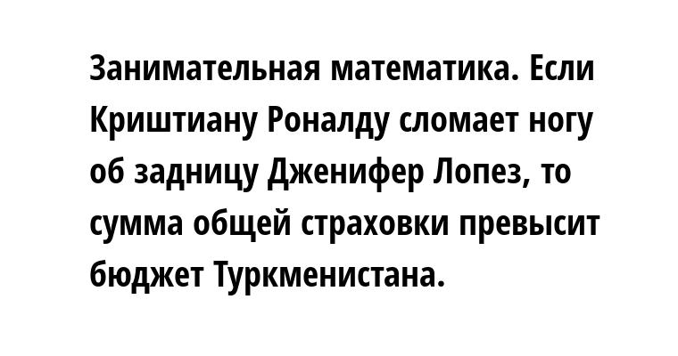 Занимательная математика. Если Криштиану Роналду сломает ногу об задницу Дженифер Лопез, то сумма общей страховки превысит бюджет Туркменистана.
