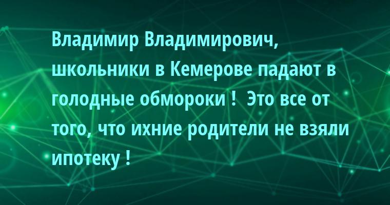 - Владимир Владимирович, школьники в Кемерове падают в голодные обмороки !  - Это все от того, что ихние родители не взяли ипотеку !