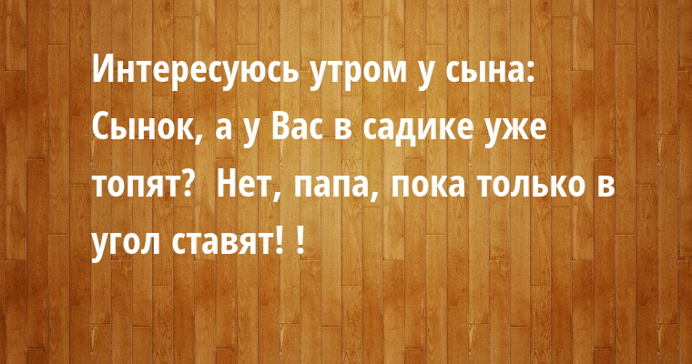 Интересуюсь утром у сына: —  Сынок, а у Вас в садике уже топят? —  Нет, папа, пока только в угол ставят! !