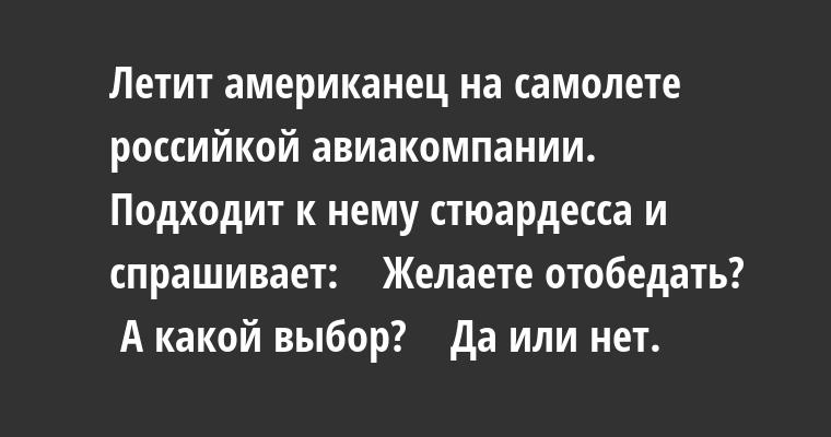 Летит американец на самолете российкой авиакомпании. Подходит к нему стюардесса и спрашивает:    — Желаете отобедать?    — А какой выбор?    — Да или нет.