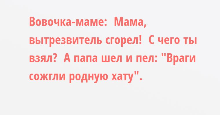 Вовочка-маме: —  Мама, вытрезвитель сгорел! —  С чего ты взял? —  А папа шел и пел: