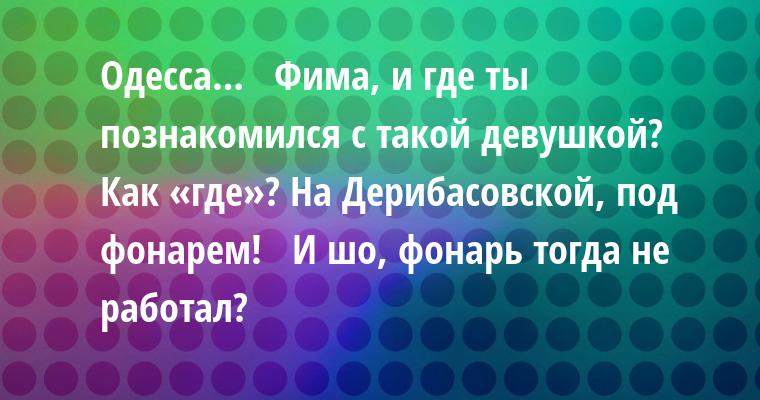 Одесса…  —  Фима, и где ты познакомился с такой девушкой?  —  Как «где»? На Дерибасовской, под фонарем!  —  И шо, фонарь тогда не работал?
