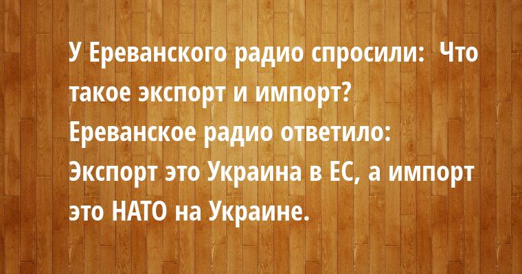 У Ереванского радио спросили:  - Что такое экспорт и импорт?  Ереванское радио ответило:  - Экспорт - это Украина в ЕС, а импорт - это НАТО на Украине.