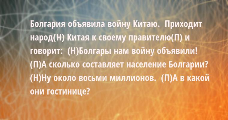 Болгария объявила войну Китаю.   Приходит народ(Н) Китая к своему правителю(П) и говорит:   (Н)- Болгары нам войну объявили!   (П)- А сколько составляет население Болгарии?   (Н)- Ну около восьми миллионов.   (П)- А в какой они гостинице?