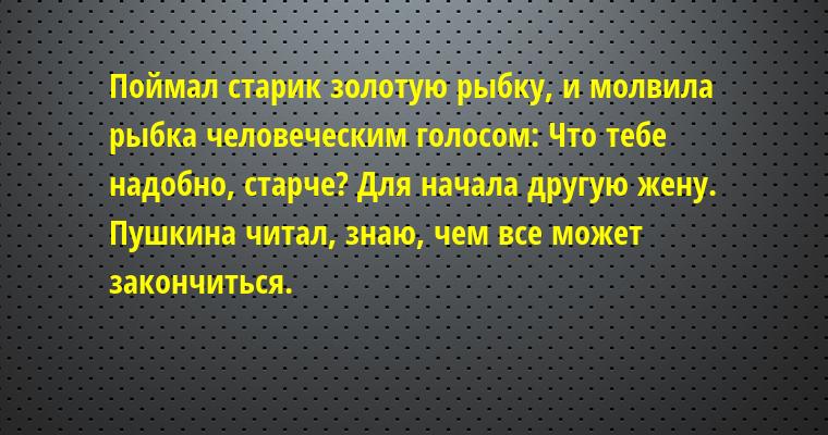 Поймал старик золотую рыбку, и молвила рыбка человеческим голосом: — Что тебе надобно, старче? — Для начала — другую жену. Пушкина читал, знаю, чем все может закончиться.