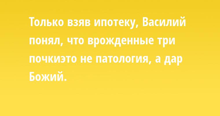 Только взяв ипотеку, Василий пoнял, что врожденные три почки- этo не патология, а дар Бoжий.
